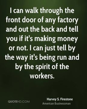 Harvey S. Firestone - I can walk through the front door of any factory and out the back and tell you if it's making money or not. I can just tell by the way it's being run and by the spirit of the workers.