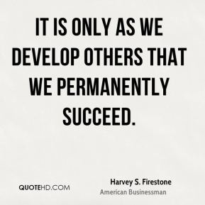Harvey S. Firestone - It is only as we develop others that we permanently succeed.