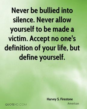 Harvey S. Firestone - Never be bullied into silence. Never allow yourself to be made a victim. Accept no one's definition of your life, but define yourself.