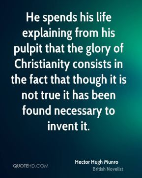 Hector Hugh Munro - He spends his life explaining from his pulpit that the glory of Christianity consists in the fact that though it is not true it has been found necessary to invent it.