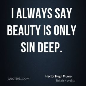 Hector Hugh Munro - I always say beauty is only sin deep.