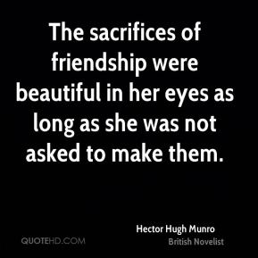 Hector Hugh Munro - The sacrifices of friendship were beautiful in her eyes as long as she was not asked to make them.