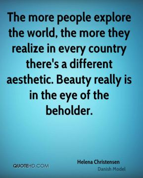 Helena Christensen - The more people explore the world, the more they realize in every country there's a different aesthetic. Beauty really is in the eye of the beholder.