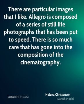 Helena Christensen - There are particular images that I like. Allegro is composed of a series of still life photographs that has been put to speed. There is so much care that has gone into the composition of the cinematography.