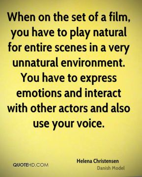 Helena Christensen - When on the set of a film, you have to play natural for entire scenes in a very unnatural environment. You have to express emotions and interact with other actors and also use your voice.