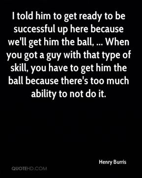 Henry Burris - I told him to get ready to be successful up here because we'll get him the ball, ... When you got a guy with that type of skill, you have to get him the ball because there's too much ability to not do it.