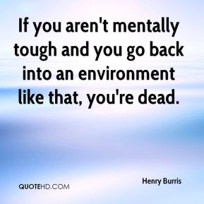 Henry Burris - If you aren't mentally tough and you go back into an environment like that, you're dead.