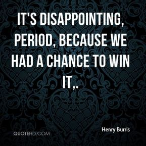 It's disappointing, period, because we had a chance to win it.