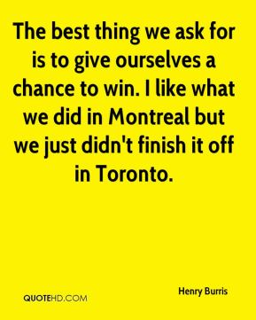 The best thing we ask for is to give ourselves a chance to win. I like what we did in Montreal but we just didn't finish it off in Toronto.