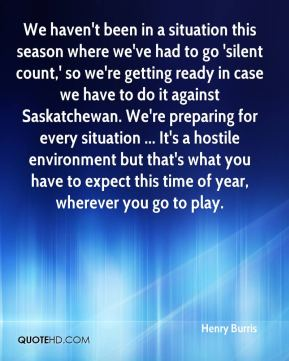 We haven't been in a situation this season where we've had to go 'silent count,' so we're getting ready in case we have to do it against Saskatchewan. We're preparing for every situation ... It's a hostile environment but that's what you have to expect this time of year, wherever you go to play.
