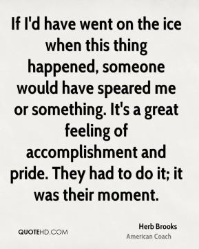 Herb Brooks - If I'd have went on the ice when this thing happened, someone would have speared me or something. It's a great feeling of accomplishment and pride. They had to do it; it was their moment.