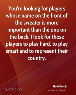 You're looking for players whose name on the front of the sweater is more important than the one on the back. I look for these players to play hard, to play smart and to represent their country.