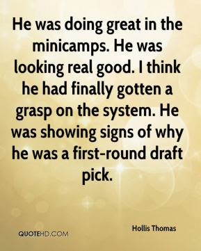 Hollis Thomas - He was doing great in the minicamps. He was looking real good. I think he had finally gotten a grasp on the system. He was showing signs of why he was a first-round draft pick.