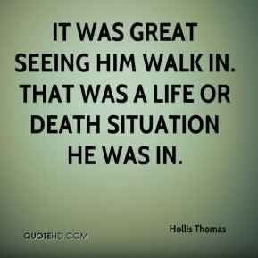 Hollis Thomas - It was great seeing him walk in. That was a life or death situation he was in.