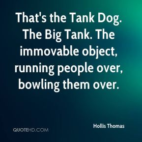 Hollis Thomas - That's the Tank Dog. The Big Tank. The immovable object, running people over, bowling them over.