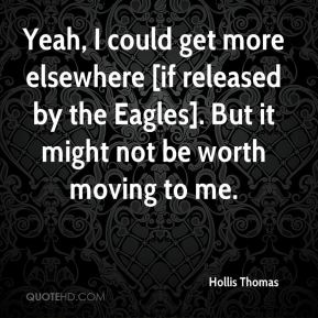 Hollis Thomas - Yeah, I could get more elsewhere [if released by the Eagles]. But it might not be worth moving to me.