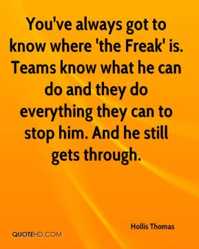 Hollis Thomas - You've always got to know where 'the Freak' is. Teams know what he can do and they do everything they can to stop him. And he still gets through.