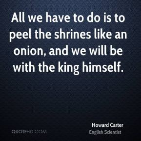 Howard Carter - All we have to do is to peel the shrines like an onion, and we will be with the king himself.