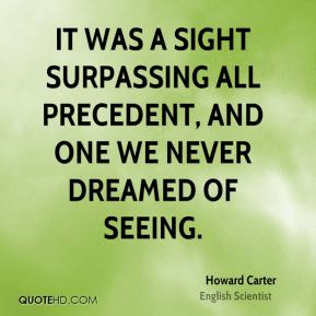 Howard Carter - It was a sight surpassing all precedent, and one we never dreamed of seeing.