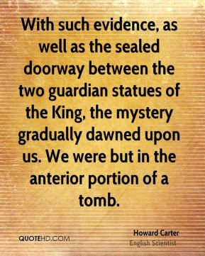 With such evidence, as well as the sealed doorway between the two guardian statues of the King, the mystery gradually dawned upon us. We were but in the anterior portion of a tomb.