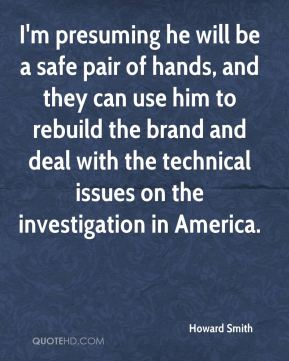 Howard Smith - I'm presuming he will be a safe pair of hands, and they can use him to rebuild the brand and deal with the technical issues on the investigation in America.