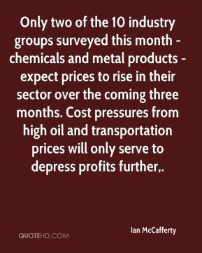 Ian McCafferty - Only two of the 10 industry groups surveyed this month - chemicals and metal products - expect prices to rise in their sector over the coming three months. Cost pressures from high oil and transportation prices will only serve to depress profits further.