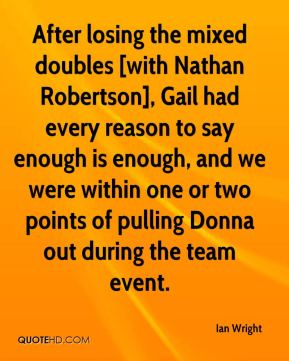 Ian Wright - After losing the mixed doubles [with Nathan Robertson], Gail had every reason to say enough is enough, and we were within one or two points of pulling Donna out during the team event.