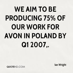 Ian Wright - We aim to be producing 75% of our work for Avon in Poland by Q1 2007.