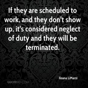Ileana LiMarzi - If they are scheduled to work, and they don't show up, it's considered neglect of duty and they will be terminated.
