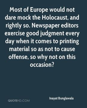 Inayat Bunglawala - Most of Europe would not dare mock the Holocaust, and rightly so. Newspaper editors exercise good judgment every day when it comes to printing material so as not to cause offense, so why not on this occasion?