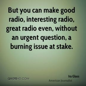 Ira Glass - But you can make good radio, interesting radio, great radio even, without an urgent question, a burning issue at stake.