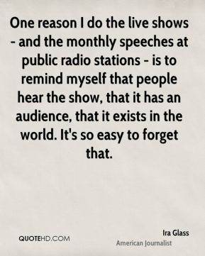 Ira Glass - One reason I do the live shows - and the monthly speeches at public radio stations - is to remind myself that people hear the show, that it has an audience, that it exists in the world. It's so easy to forget that.