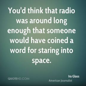 Ira Glass - You'd think that radio was around long enough that someone would have coined a word for staring into space.
