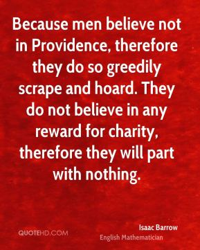 Isaac Barrow - Because men believe not in Providence, therefore they do so greedily scrape and hoard. They do not believe in any reward for charity, therefore they will part with nothing.