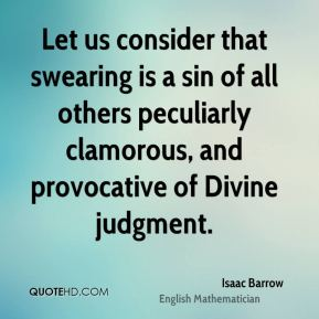 Let us consider that swearing is a sin of all others peculiarly clamorous, and provocative of Divine judgment.