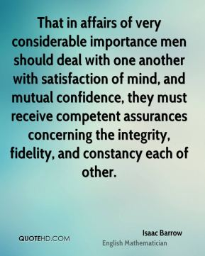 Isaac Barrow - That in affairs of very considerable importance men should deal with one another with satisfaction of mind, and mutual confidence, they must receive competent assurances concerning the integrity, fidelity, and constancy each of other.