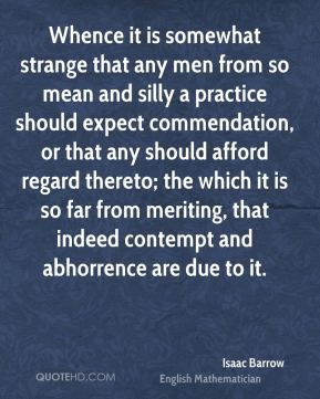 Whence it is somewhat strange that any men from so mean and silly a practice should expect commendation, or that any should afford regard thereto; the which it is so far from meriting, that indeed contempt and abhorrence are due to it.