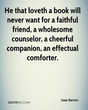 Isaac Barrow - He that loveth a book will never want for a faithful friend, a wholesome counselor, a cheerful companion, an effectual comforter.