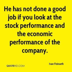 He has not done a good job if you look at the stock performance and the economic performance of the company.