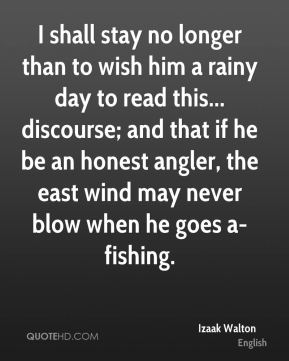 Izaak Walton - I shall stay no longer than to wish him a rainy day to read this... discourse; and that if he be an honest angler, the east wind may never blow when he goes a-fishing.