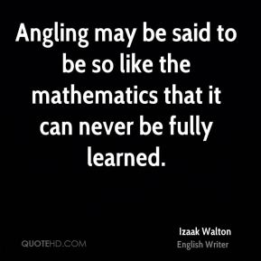 Angling may be said to be so like the mathematics that it can never be fully learned.