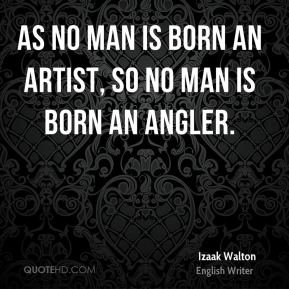 As no man is born an artist, so no man is born an angler.