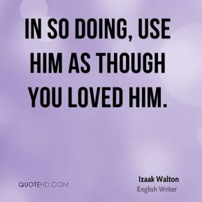 In so doing, use him as though you loved him.