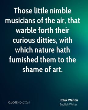 Those little nimble musicians of the air, that warble forth their curious ditties, with which nature hath furnished them to the shame of art.