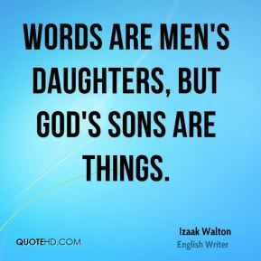 Words are men's daughters, but God's sons are things.