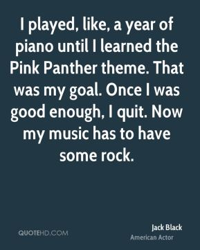 Jack Black - I played, like, a year of piano until I learned the Pink Panther theme. That was my goal. Once I was good enough, I quit. Now my music has to have some rock.