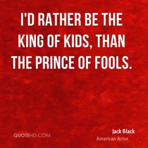 I'd rather be the king of kids, than the prince of fools.