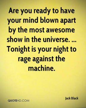 Jack Black - Are you ready to have your mind blown apart by the most awesome show in the universe. ... Tonight is your night to rage against the machine.