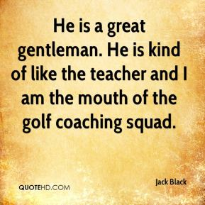 Jack Black - He is a great gentleman. He is kind of like the teacher and I am the mouth of the golf coaching squad.
