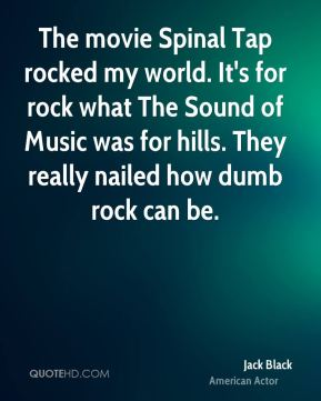 The movie Spinal Tap rocked my world. It's for rock what The Sound of Music was for hills. They really nailed how dumb rock can be.